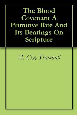 The Blood Covenant A Primitive Rite And Its Bearings On Scripture  by  Henry Clay Trumbull