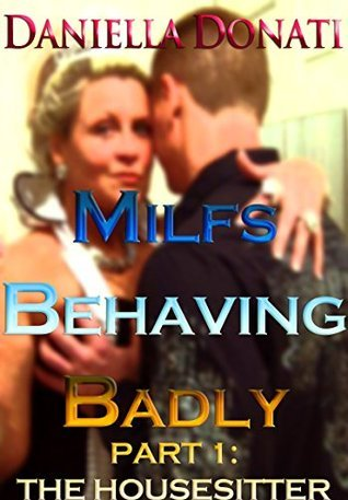 Milfs Behaving Badly - Part One: The Housesitter Daniella Donati