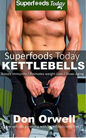 Superfoods Today Kettlebells: Beginners Guide for New Sculpted and Strong Body  by  Don Orwell