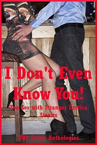 I Dont Even Know You! Ten Sex with Stranger Erotica Stories Maggie Fremont