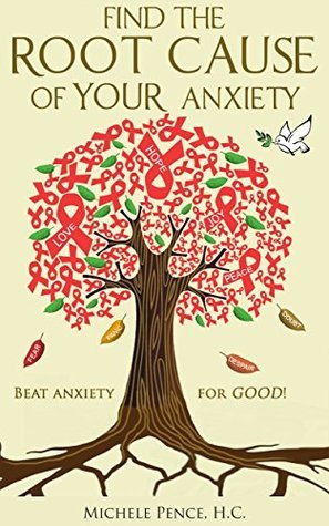 Find the Root Cause of YOUR Anxiety: Beat Anxiety For GOOD!  by  Michele Pence