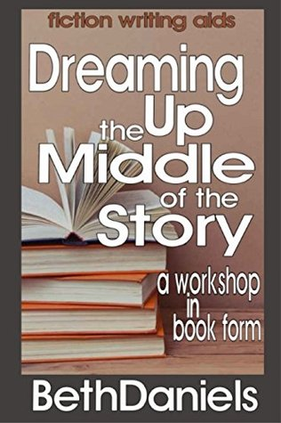 DREAMING UP THE MIDDLE OF THE STORY (Fiction Writing Aids - Workshop in Book Form 3)  by  Beth Daniels