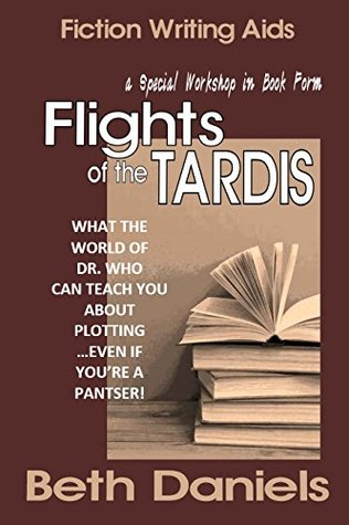 FLIGHTS OF THE TARDIS: WHAT THE WORLD OF DOCTOR WHO CAN TEACH YOU ABOUT PLOTTING...EVEN IF YOURE A PANTSER! (A Writing Workshop in Book Form 4) Beth Daniels