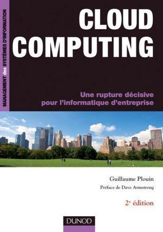 Cloud Computing - 2ème éd - Une rupture décisive pour linformatique dentreprise : Une rupture décisive pour linformatique dentreprise  by  Guillaume Plouin
