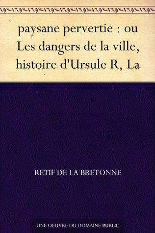 paysane pervertie : ou Les dangers de la ville, histoire dUrsule R, La Rétif de la Bretonne