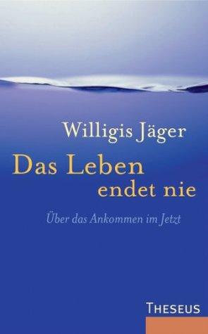 Das Leben endet nie: Über das Ankommen im Jetzt  by  Willigis Jäger