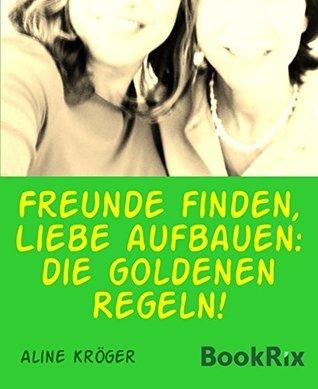 Freunde finden, Liebe aufbauen: die goldenen Regeln!: Freundschaften fürs Leben aufbauen Aline Kröger