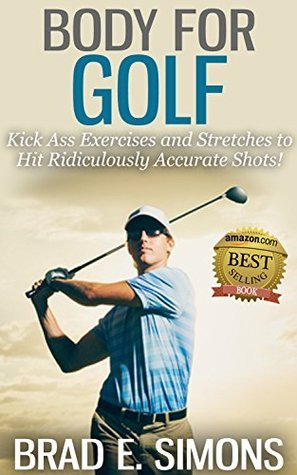 Body for Golf: Kick Ass Exercises and Stretches to Hit Ridiculously Accurate Shots! Brad Simons
