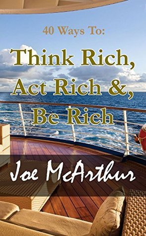 40 Ways To Think Rich, Act Rich and Be Rich: The Millionaires Mind Joe McArthur