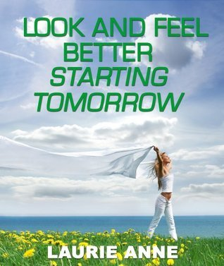 Look And Feel Better Starting Tomorrow: Easy Steps For Good Health, Looks, And Style On A Budget  by  Laurie Anne