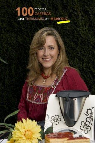 100 recetas caseras para Thermomix con Maricruz Maricruz Montoya Linares