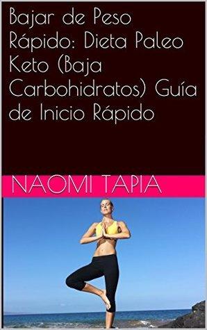 Bajar de Peso Rápido: Dieta Paleo Keto (Baja Carbohidratos) Guía de Inicio Rápido Naomi Tapia