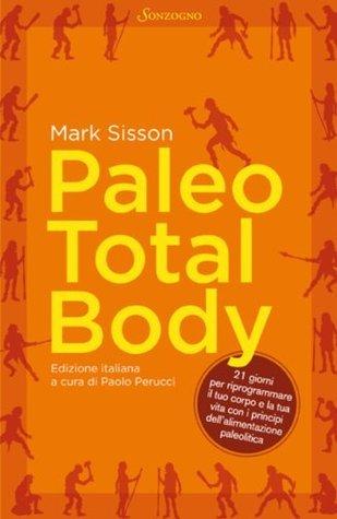 Paleo Total Body: 21 giorni per riprogrammare il tuo corpo con i principi dellalimentazione paleolitica  by  Mark Sisson