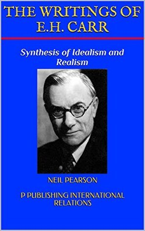 THE WRITINGS OF E.H. CARR: Synthesis of Idealism and Realism Neil Pearson p publishing international relations