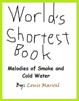 Worlds Shortest Book (Melodies of Smoke and Cold Water 1) Louis Marvel
