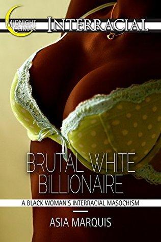 Brutal White Billionaire (A Black Womans Interracial Masochism) (Billionaires Love Black Women Book 10) Asia Marquis