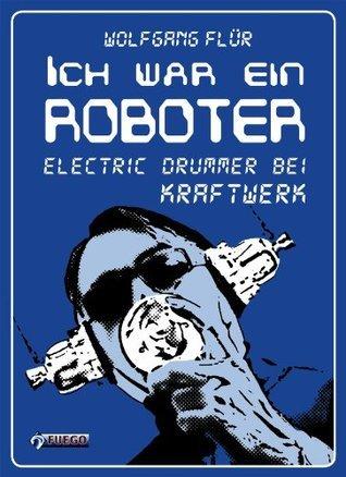Ich war ein Roboter: Electric Drummer bei Kraftwerk  by  Wolfgang Flür