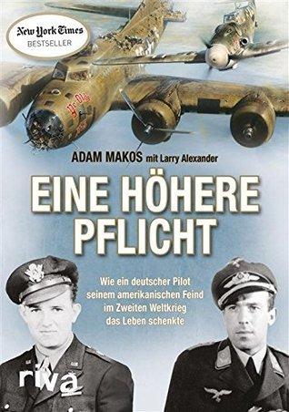 Eine höhere Pflicht: Wie ein deutscher Pilot seinem amerikanischen Feind im Zweiten Weltkrieg das Leben schenkte  by  Adam Makos