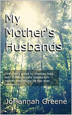 My Mothers Husbands: One mans quest to uncover long-held family secrets makes him rethink everything he has ever believed in.  by  JoHannah Greene