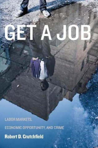 Get a Job: Labor Markets, Economic Opportunity, and Crime  by  Robert D. Crutchfield