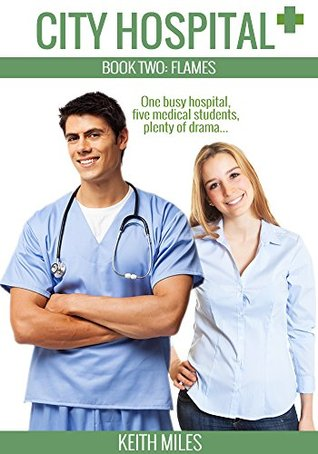 City Hospital Book 2: Flames: One busy hospital, five medical students, plenty of drama  by  Keith Miles