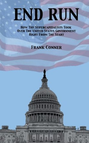 End Run: How the Supercapitalists Took Over The U.S. Government Right from the Start  by  Frank Conner