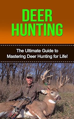 Deer Hunting: The Ultimate Guide to Mastering Deer Hunting for Life! David Porterfield