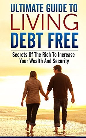 Ultimate Guide To Living Debt Free: Secrets Of The Rich To Increase Your Wealth And Security  by  Justin Lee