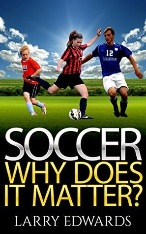 Soccer: Why Does It Matter? Easy and fun to read for kids with great illustrations. All you need to know about soccer. Master the game in a super short time. (Sports Soccer IQ book for Kids) Larry Edwards
