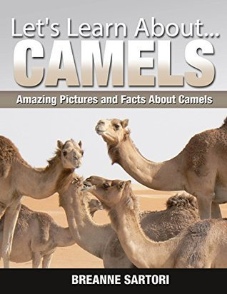 Camels: Amazing Pictures and Facts About Camels  by  Breanne Sartori