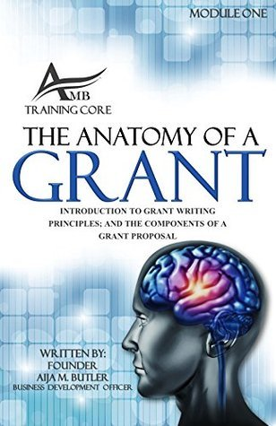 The Anatomy Of A Grant: Introduction to Grant Writing Principles and the Components of Grant Proposal (THE CORE OF GRANT WRITING Book 1) Aija Butler