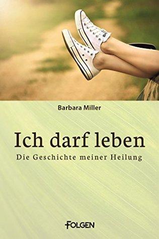 Ich darf leben: Die Geschichte meiner Heilung  by  Barbara Miller