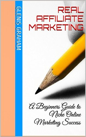 Real Affiliate Marketing: A Beginners Guide to Niche Online Marketing Success Glenis Graham