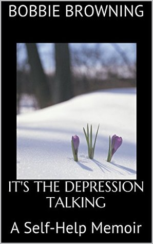 ITS THE DEPRESSION TALKING: A Self-Help Memoir  by  Bobbie Browning