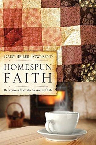 HOMESPUN FAITH: Reflections from the Seasons of Life Daisy Beller Townsend