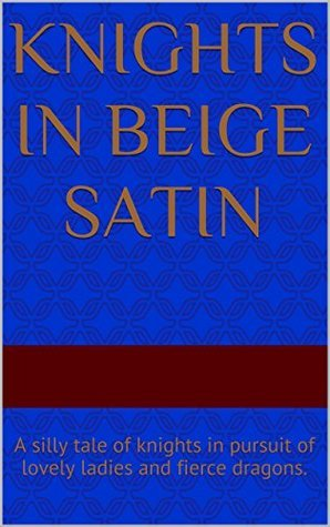 Knights in Beige Satin: A silly tale of knights in pursuit of lovely ladies and fierce dragons.  by  Connie Peterson