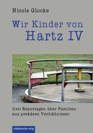 Wir Kinder von Hartz IV: Drei Reportagen über Familien aus prekären Verhältnissen  by  Nicole Glocke
