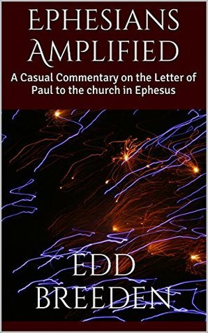 Ephesians Amplified: A Casual Commentary on the Letter of Paul to the church in Ephesus Edd Breeden
