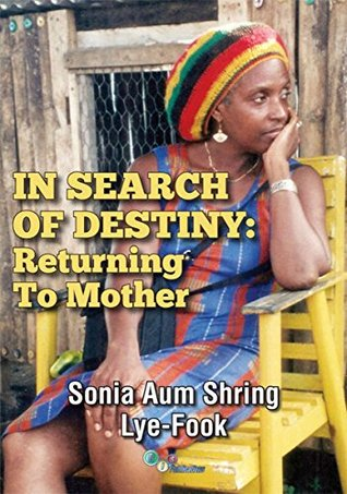 IN SEARCH OF DESTINY: Returning To Mother Sonia Lye-Fook