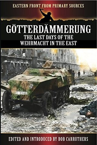 Gotterdammerung: The last days of the Wehrmacht in the East Bob Carruthers