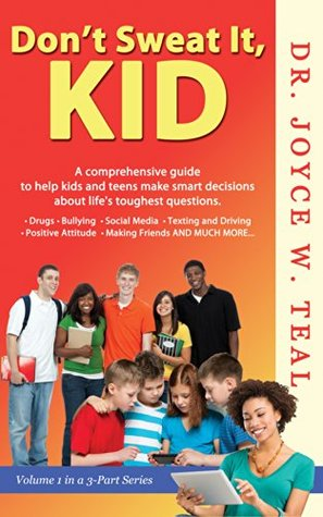 Dont Sweat It, Kid: A Comprehensive Guide to Help Kids and Teens Make Smart Decisions About Lifes Toughest Questions (The Dont Sweat It, Kid Book 1)  by  Joyce W. Teal