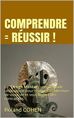 COMPRENDRE = RÉUSSIR !: Le Design Mental, une méthode instantanée pour réussir larchitecture de votre vie et vous libérer des contraintes.  by  Roland Cohen