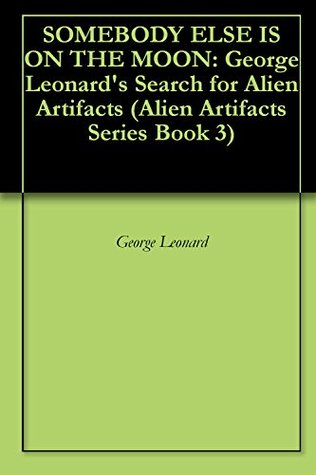 SOMEBODY ELSE IS ON THE MOON: George Leonards Search for Alien Artifacts (Alien Artifacts Series Book 3)  by  George Leonard