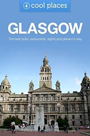 Glasgow: The best pubs, restaurants, sights and places to stay (Cool Places UK Travel Guides Book 51) Robin McKelvie
