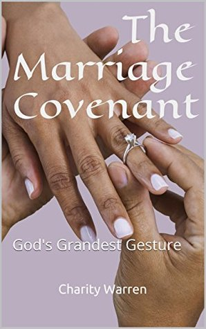The Marriage Covenant: Gods Grandest Gesture Charity Warren