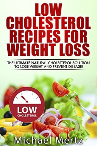 Low Cholesterol Recipes for Weight Loss: The Ultimate Natural Cholesterol Solution to Lose Weight and Prevent Disease! (low cholesterol, low cholesterol ... book, low cholesterol for weight loss)  by  Michael Mertz