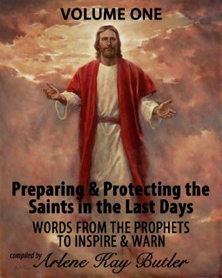 Preparing & Protecting the Saints in the Last Days: Words from the Prophets to Inspire & Warn Arlene Kay Butler