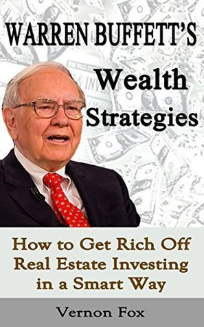 Warren Buffetts Wealth Strategies: How to Get Rich Off Real Estate Investing in a Smart Way Vernon Fox