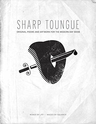 SHARP TONGUE: ORIGINAL POEMS AND ARTWORK FOR THE MODERN DAY BOOB  by  JFP