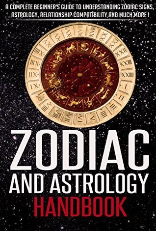 Zodiac And Astrology: Zodiac And Astrology Handbook, A Complete Beginners Guide To Understanding Zodiac Signs, Astrology, Relationship Compatibility And ... Books - (Zodiac And Astrology Books) Grace Martin